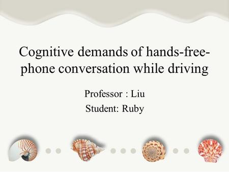 Cognitive demands of hands-free- phone conversation while driving Professor : Liu Student: Ruby.