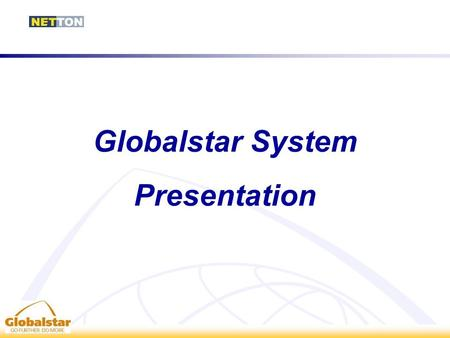 Globalstar System Presentation. The Globalstar System Globalstar is a satellite voice and data communications network based on a Low Earth Orbit (LEO)