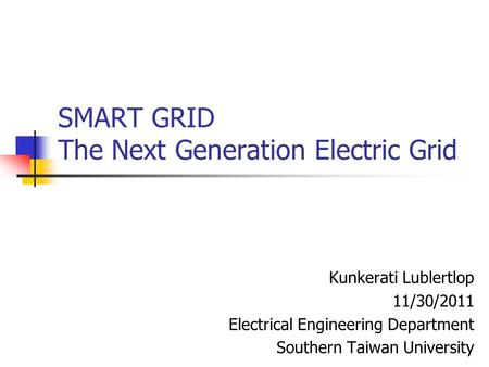 SMART GRID The Next Generation Electric Grid Kunkerati Lublertlop 11/30/2011 Electrical Engineering Department Southern Taiwan University.