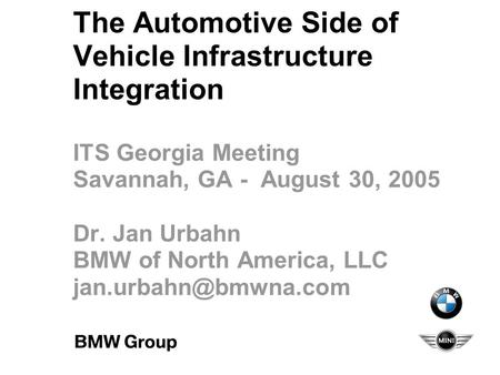 The Automotive Side of Vehicle Infrastructure Integration ITS Georgia Meeting Savannah, GA - August 30, 2005 Dr. Jan Urbahn BMW of North America, LLC