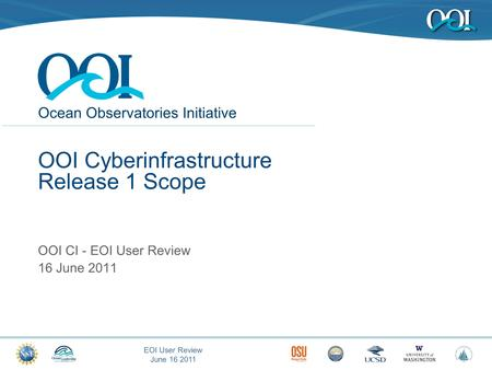 Ocean Observatories Initiative EOI User Review June 16 2011 OOI Cyberinfrastructure Release 1 Scope OOI CI - EOI User Review 16 June 2011.
