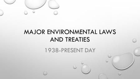 MAJOR ENVIRONMENTAL LAWS AND TREATIES 1938-PRESENT DAY.