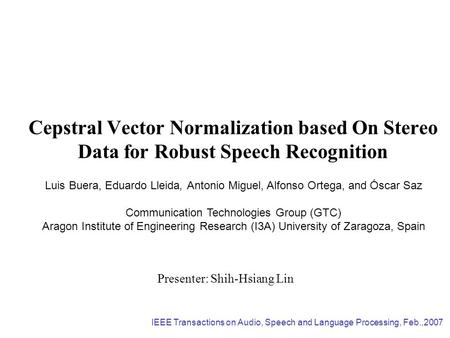 Cepstral Vector Normalization based On Stereo Data for Robust Speech Recognition Presenter: Shih-Hsiang Lin Luis Buera, Eduardo Lleida, Antonio Miguel,
