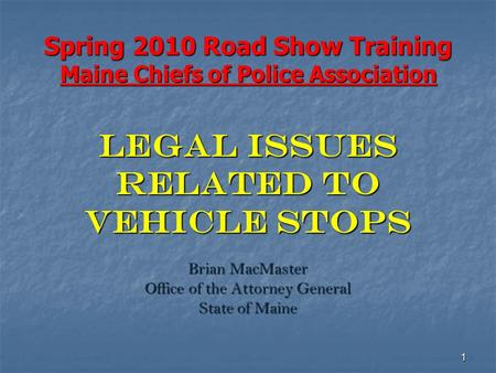 1 Spring 2010 Road Show Training Maine Chiefs of Police Association LEGAL ISSUES RELATED TO VEHICLE STOPS Brian MacMaster Office of the Attorney General.