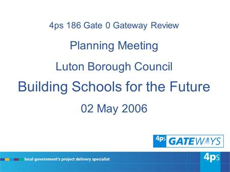 4ps 186 Gate 0 Gateway Review Planning Meeting Luton Borough Council Building Schools for the Future 02 May 2006.
