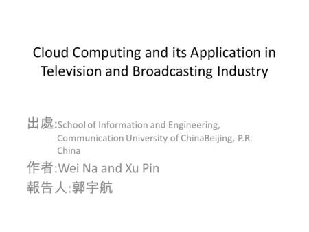 Cloud Computing and its Application in Television and Broadcasting Industry 出處 : School of Information and Engineering, Communication University of ChinaBeijing,