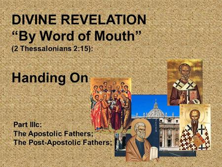 "DIVINE REVELATION ""By Word of Mouth"" (2 Thessalonians 2:15): Handing On Part IIIc: The Apostolic Fathers; The Post-Apostolic Fathers;"