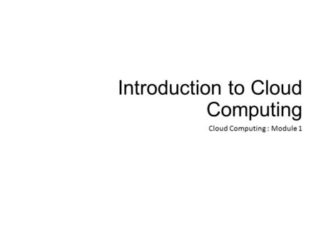 Introduction to Cloud Computing Cloud Computing : Module 1.