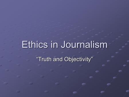 "Ethics in Journalism ""Truth and Objectivity"". Objectivity Not showing opinion or bias."