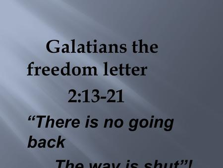 "Galatians the freedom letter 2:13-21 ""There is no going back The way is shut""!"