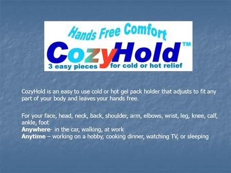 CozyHold is an easy to use cold or hot gel pack holder that adjusts to fit any part of your body and leaves your hands free. For your face, head, neck,