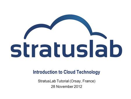 Introduction to Cloud Technology StratusLab Tutorial (Orsay, France) 28 November 2012.