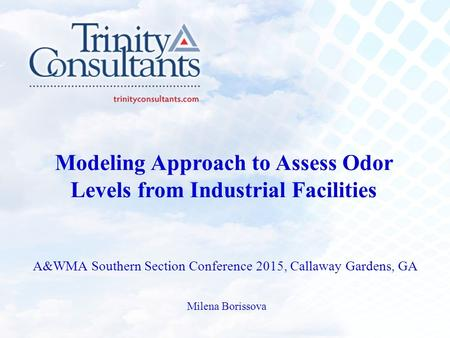 Modeling Approach to Assess Odor Levels from Industrial Facilities A&WMA Southern Section Conference 2015, Callaway Gardens, GA Milena Borissova.