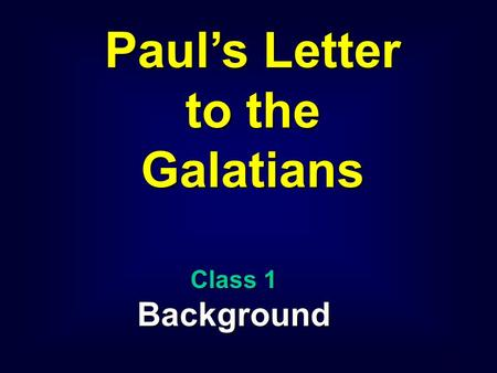 1 Paul's Letter to the Galatians Class 1 Background.