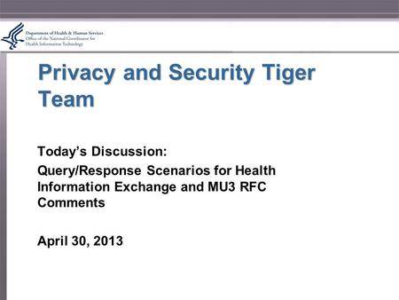 Privacy and Security Tiger Team Today's Discussion: Query/Response Scenarios for Health Information Exchange and MU3 RFC Comments April 30, 2013.