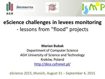 EScience challenges in levees monitoring - lessons from flood projects Marian Bubak Department of Computer Science AGH University of Science and Technology.