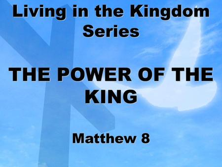 Living in the Kingdom Series THE POWER OF THE KING Matthew 8.