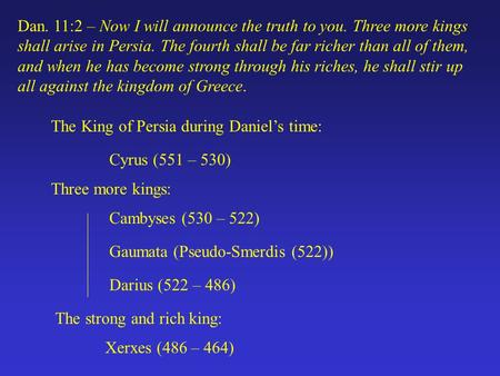 Dan. 11:2 – Now I will announce the truth to you. Three more kings shall arise in Persia. The fourth shall be far richer than all of them, and when he.
