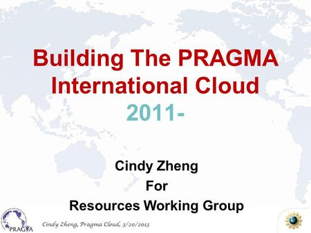 Cindy Zheng, Pragma Cloud, 3/20/2013 Building The PRAGMA International Cloud 2011- Cindy Zheng For Resources Working Group.