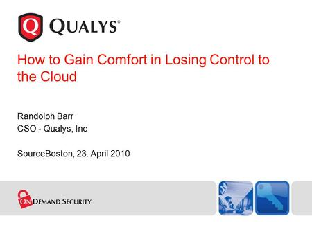 How to Gain Comfort in Losing Control to the Cloud Randolph Barr CSO - Qualys, Inc SourceBoston, 23. April 2010.