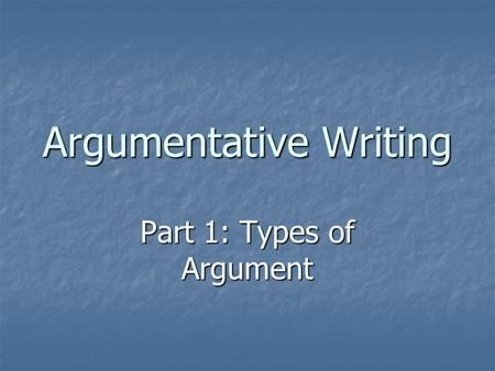 Argumentative Writing Part 1: Types of Argument. Argument and Persuasion Argument: To discover a version of the truth using evidence and reason. Argument: