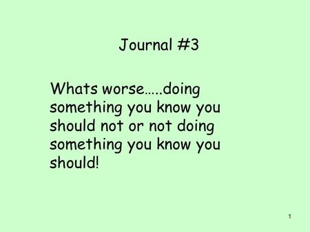 1 Journal #3 Whats worse…..doing something you know you should not or not doing something you know you should!