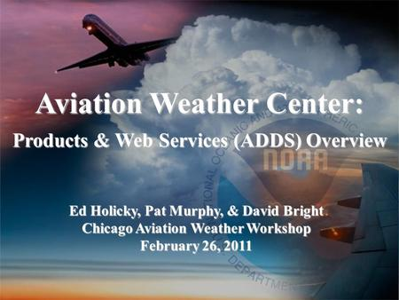 Aviation Weather Center: Products & Web Services (ADDS) Overview Ed Holicky, Pat Murphy, & David Bright Chicago Aviation Weather Workshop February 26,