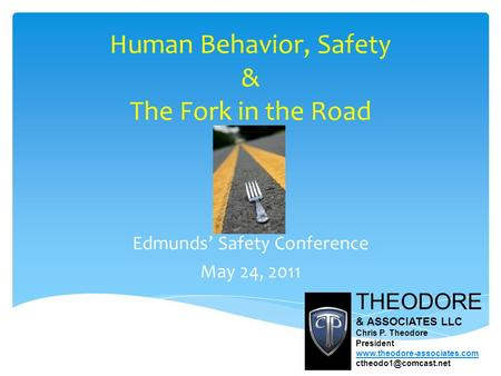 Human Behavior, Safety & The Fork in the Road Edmunds' Safety Conference May 24, 2011 THEODORE & ASSOCIATES LLC Chris P. Theodore President www.theodore-associates.com.