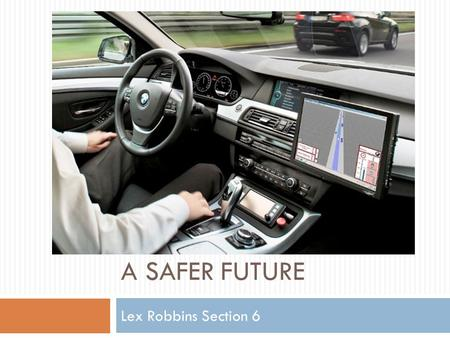 A SAFER FUTURE Lex Robbins Section 6. Technology  Google's robotic test cars have about $150,000 in equipment installed  $70,000 LIDAR (laser radar)