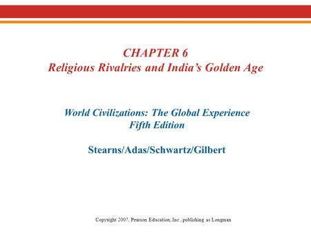 CHAPTER 6 Religious Rivalries and India's Golden Age World Civilizations: The Global Experience Fifth Edition Stearns/Adas/Schwartz/Gilbert Copyright 2007,