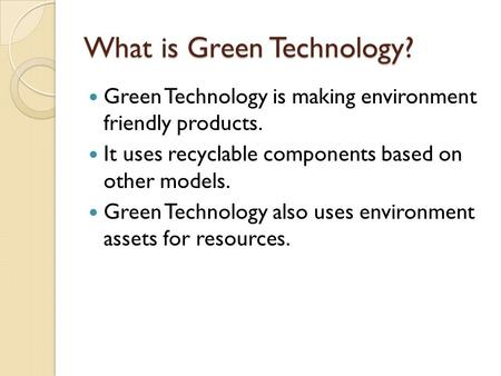 What is Green Technology? Green Technology is making environment friendly products. It uses recyclable components based on other models. Green Technology.