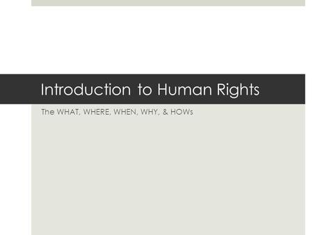 Introduction to Human Rights The WHAT, WHERE, WHEN, WHY, & HOWs.