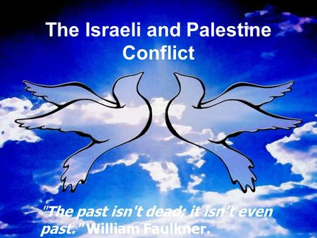 The Israeli and Palestine Conflict The past isn't dead; it isn't even past. William Faulkner.