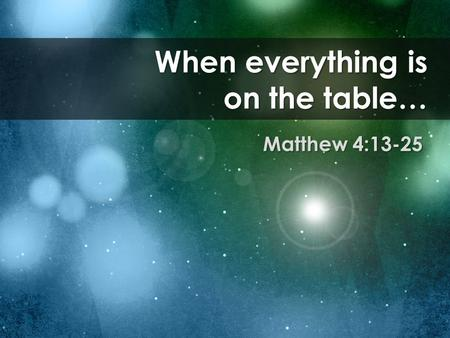 When everything is on the table… Matthew 4:13-25.