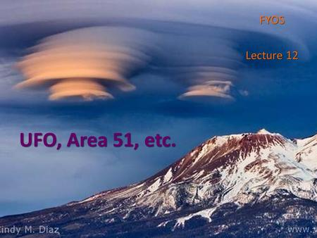 UFO, Area 51, etc. FYOS Lecture 12. More than a half of Americans believe UFO 2002 October poll 2002 October poll o 72 percent of Americans believe the.