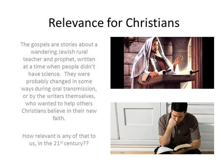 Relevance for Christians The gospels are stories about a wandering Jewish rural teacher and prophet, written at a time when people didn't have science.