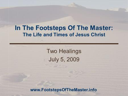 In The Footsteps Of The Master: The Life and Times of Jesus Christ Two Healings July 5, 2009 www.FootstepsOfTheMaster.info.