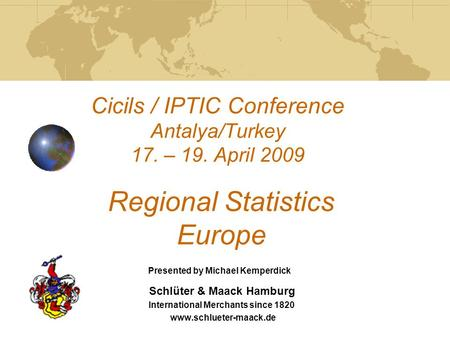 Cicils / IPTIC Conference Antalya/Turkey 17. – 19. April 2009 Regional Statistics Europe Schlüter & Maack Hamburg International Merchants since 1820 www.schlueter-maack.de.
