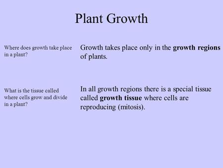Plant Growth Growth takes place only in the growth regions of plants. In all growth regions there is a special tissue called growth tissue where cells.