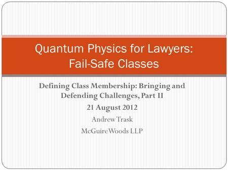 Defining Class Membership: Bringing and Defending Challenges, Part II 21 August 2012 Andrew Trask McGuireWoods LLP Quantum Physics for Lawyers: Fail-Safe.