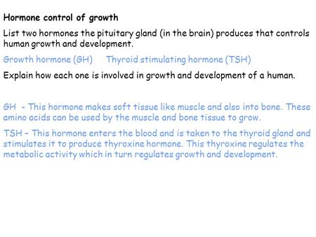Hormone control of growth List two hormones the pituitary gland (in the brain) produces that controls human growth and development. Growth hormone (GH)