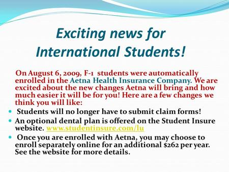 Exciting news for International Students! On August 6, 2009, F-1 students were automatically enrolled in the Aetna Health Insurance Company. We are excited.