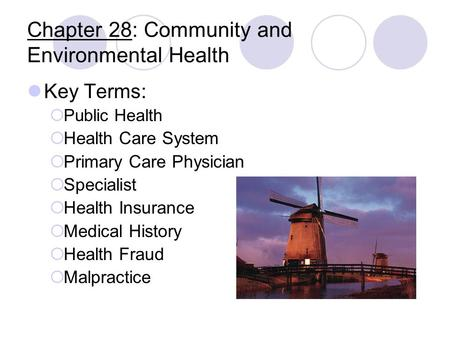 Chapter 28: Community and Environmental Health Key Terms:  Public Health  Health Care System  Primary Care Physician  Specialist  Health Insurance.