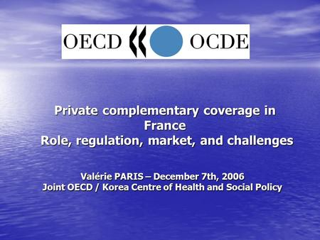 Private complementary coverage in France Role, regulation, market, and challenges Valérie PARIS – December 7th, 2006 Joint OECD / Korea Centre of Health.
