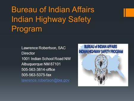 Bureau of Indian Affairs Indian Highway Safety Program Lawrence Robertson, SAC Director 1001 Indian School Road NW Albuquerque NM 87101 505-563-3814-office.