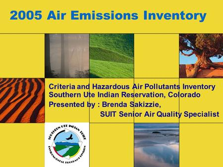 2005 Air Emissions Inventory Criteria and Hazardous Air Pollutants Inventory Southern Ute Indian Reservation, Colorado Presented by : Brenda Sakizzie,