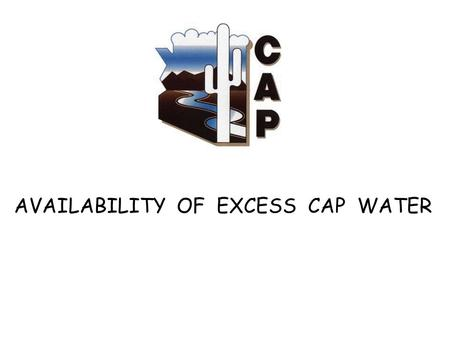 AVAILABILITY OF EXCESS CAP WATER. Colorado River Allocations Upper Basin – 7.5 MAF Lower Basin - 7.5 MAF CA – 4.4 MAF AZ – 2.8 MAF On-river users ……….