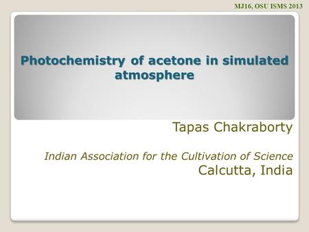 Tapas Chakraborty Indian Association for the Cultivation of Science Calcutta, India MJ16, OSU ISMS 2013 Photochemistry of acetone in simulated atmosphere.