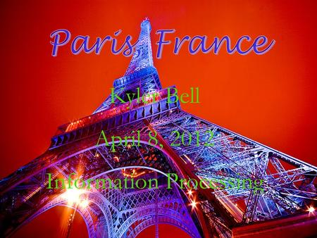 Kyler Bell April 8, 2012 Information Processing. My vacation trip would be to visit Paris because there are so many amazing things to do but the one thing.