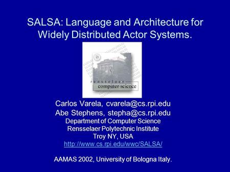 SALSA: Language and Architecture for Widely Distributed Actor Systems. Carlos Varela, Abe Stephens, Department of.